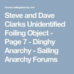 Steve and Dave Clarks Unidentified Foiling Object - Page 7 - Dinghy Anarchy - Sailing Anarchy Forums