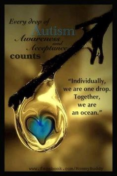Every drop of Autism Awareness counts. . . Individually, we are one drop. . . together, we are an ocean.