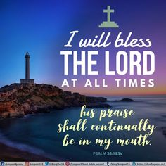 I will bless the Lord at all times; his praise shall continually be in my mouth. Psalm 34:1 ESV