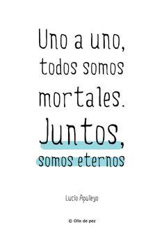 """Nuestro pueblo lo demuestra: """"Uno a uno, todos somos mortales. Juntos, somos eternos"""" Lucio Apuleyo."""