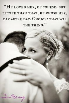 Love is a choice... And everyday for the rest of my life I will choose you...