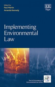 Implementing Environmental Law - edited by Paul Martin and Amanda Kennedy - October 2015 (The IUCN Academy of International Law series)