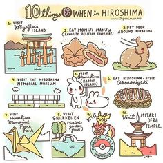✨ 10 Things to do in Hiroshima ✨ 1. Visit Miyajima island (and the Itsukushima Shrine) 2. Eat Momiji Manju - sweet bean paste-filled maple-leaf-shaped cake~ A yummy delicacy that is famous as a souvenir as well! 3. Pet deer around Miyajima 4. Visit the Hiroshima Memorial Museum 5. Visit Okunoshima / Rabbit Island Eat Hiroshima style Okonomiyaki 6. Eat Hiroshima-style Okonomiyaki 7. Visit Hiroshima Memorial Peace Park 8. Visit Shukkei-en, is a historic Japanese garden 9. Visit the Hi...