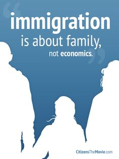 """""""Immigration is about family, not economics""""  A quote from one of our interviewees from the documentary Citizens*."""