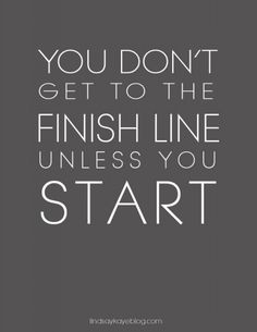 You don't geto to the finish line unless you start.