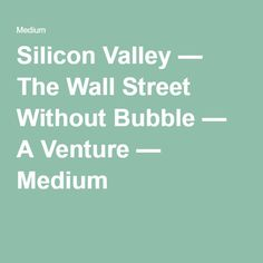 Silicon Valley — The Wall Street Without Bubble — A Venture —