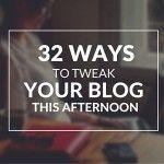 32 Ways to Tweak Your Blog This Afternoon