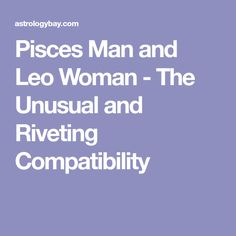 Pisces Man and Leo Woman - The Unusual and Riveting Compatibility