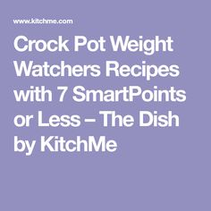 Crock Pot Weight Watchers Recipes with 7 SmartPoints or Less – The Dish by KitchMe