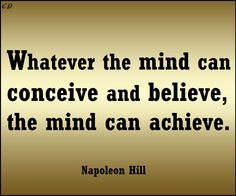 """Whatever the mind can conceive and believe, the mind can achieve."" - Napoleon Hill"