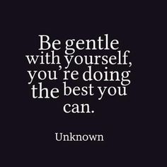 Be gentle with yourself, you're doing the best you can. #quotes