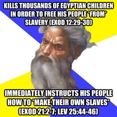 "God meme; ""Kills thousands of Egyptian children in order to free his people *from* slavery (Exodus 12:29-30) immediately instructs his people how to *make their own slaves* (Exodus 21:2-7; Leviticus 25:44-46)"""