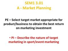 A - Market Planning PE – Select target market appropriate for product/business to obtain the best return on marketing investment PI – Describe. Consumer Marketing, Event Marketing, Marketing Plan, Market Segmentation, Marital Status, Brand Management, What It Takes, How To Run Longer, Entrepreneurship