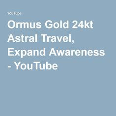 Ormus Gold 24kt Astral Travel, Expand Awareness - YouTube