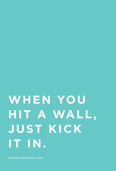 Kick in ALL the walls. | Psst. There's more career advice and mentorship on CareerContessa.com