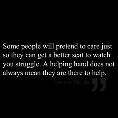 Some people will pretend to care just so they can get a better seat to watch you struggle. A helping hand does not always mean they are there to help.