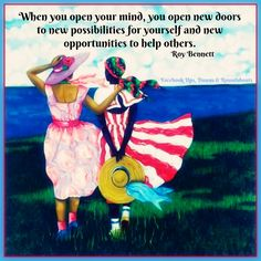 When you open your mind, you open new doors to new possibilities for yourself and new opportunities to help others.   ~ Roy Bennett