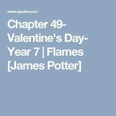 Chapter 49- Valentine's Day- Year 7 | Flames [James Potter]