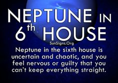 Neptune in 6th house Neptune in the sixth house is uncertain and chaotic, and you feel nervous or guilty that you can't keep everything straight.