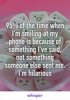 95% of the time when I'm smiling at my phone is because of something I've said, not something someone else sent me. I'm hilarious