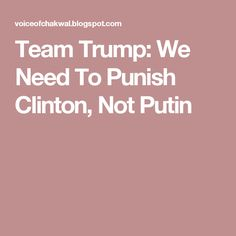 Team Trump: We Need To Punish Clinton, Not Putin