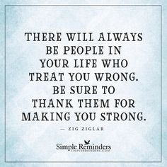 Thank them for making you strong There will always be people in your life who treat you wrong. Be sure to thank them for making you strong. — Zig Ziglar