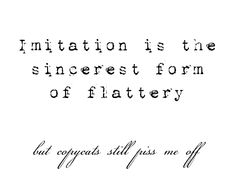 imitation is the sincerest form of flattery~ but no one likes a copycat.