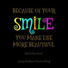 Because of your SMILE you make life more beautiful.