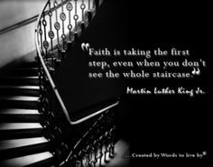 """Faith is taking the first step, even when you don't see the whole staircase."""