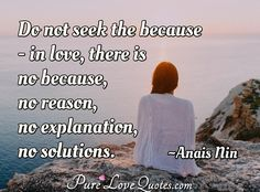 Do not seek the because - in love, there is no because, no reason, no explanation, no solutions. #inlove #noreason #noexplanation #nosolutions #inlovequotes #quote #quotes Anais Nin Quotes, Love Others, Romantic Love Quotes, Relationship Advice, Author, Sayings, Life, Lyrics, Relationship Tips