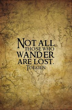 ♥ love Tolkien and love this saying. It's true, just because we like to wander doesn't mean we're lost-actually it's rather wonderful and keeps me full of wonder! :) I love it! dw
