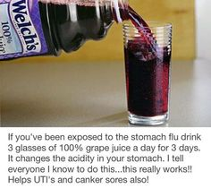 The Grape Juice Trick for Stomach Flu Survival. If you've been exposed to the stomach flu drink 3 glasses of grape juice a day for 3 days. It changes the acidity in your stomach.this really works! Helps UTI's also! Natural Health Remedies, Natural Cures, Natural Healing, Herbal Remedies, Home Remedies, Cough Remedies, Stomach Flu Remedies, Health And Beauty Tips, Health And Wellness