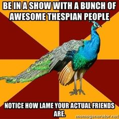 Be in a show with a bunch of awesome thespian people notice how lame your actual friends are. | Thespian Peacock