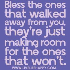 Bless the ones that walked away from you, they're just making room for the ones that won't.