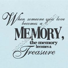 """""""When someone you love becomes a memory, the memory becomes a treasure."""" ~ Lovely heritage quote for a memorial or tribute page."""