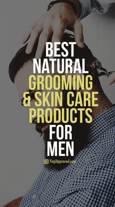 The Best Natural Grooming and Skin Care Products for Men