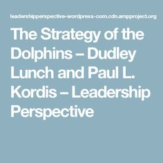 The Strategy of the Dolphins – Dudley Lunch and Paul L. Kordis – Leadership Perspective