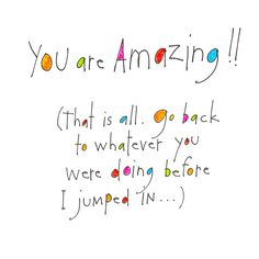 You are Amazing!! (That is all. Go back to whatever you were doing before I jumped in…)