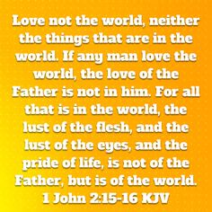 1 John Love not the world, neither the things that are in the world. For all that is in the world, the lust of the flesh, and the lust of the Daily Scripture, Bible Scriptures, Bible Quotes, King James Bible Verses, Being In The World, Gods Grace, God First, Praise And Worship, 1 John