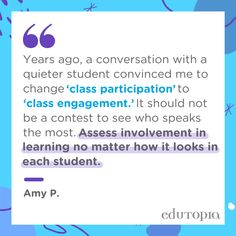 """""""Years ago, a conversation with a quieter student convinced me to change 'class participation' to 'class engagement.' It should not be a contest to see who speaks the most. Assess involvement in learning no matter how it looks in each student."""" - Amy P."""