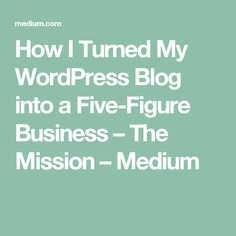 How I Turned My WordPress Blog into a Five-Figure Business – The Mission – Medium