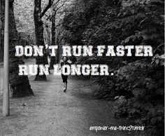 DON'T RUN FASTER RUN LONGER.