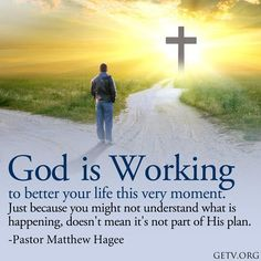 """""""God is working to better your life this very moment. Just because you might not understand what is happening, doesn't mean it's not part of His plan."""" ---Pastor Matthew Hagee"""