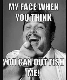 You can't out fish me