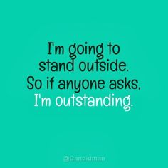 """I'm going to stand outside. So if anyone asks, I'm outstanding"". #Quotes I see what you did there, clever."