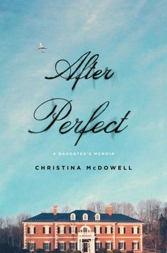 """After Perfect: A Daughter's Memoir"" by Christina McDowell"