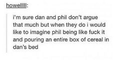 Yeah lol I could imagine this!!! And Dan's reaction: PHIL WTF DID YOU DO THAT FOR!!!