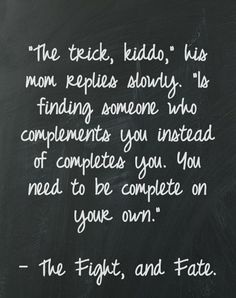 find someone who complements you ~ be complete on your own