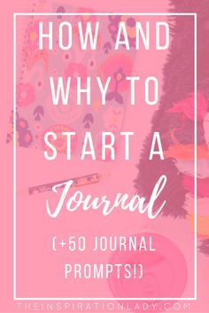 How and Why to Start a Journal (+50 Journal Prompts!)