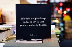 Life does not put things in front of you that you are unable to handle...so true!